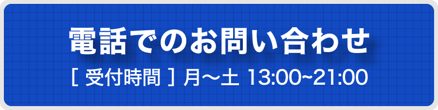電話でのお問い合わせ [受付時間] 月〜土 13:00〜21:00